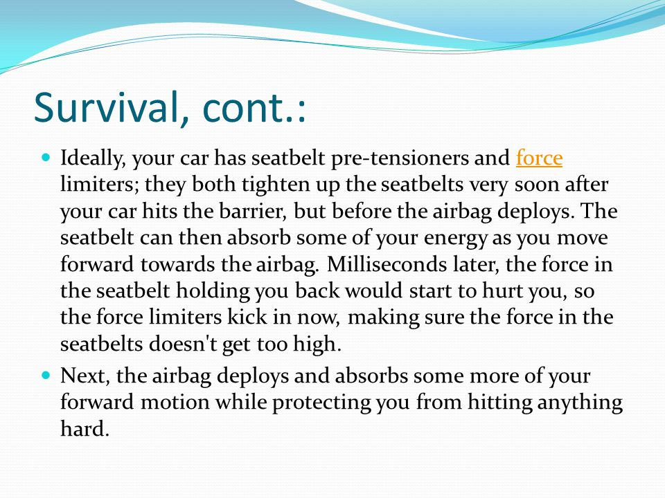 Survival, cont.: Ideally, your car has seatbelt pre-tensioners and force limiters; they both tighten up the seatbelts very soon after your car hits the barrier, but before the airbag deploys.