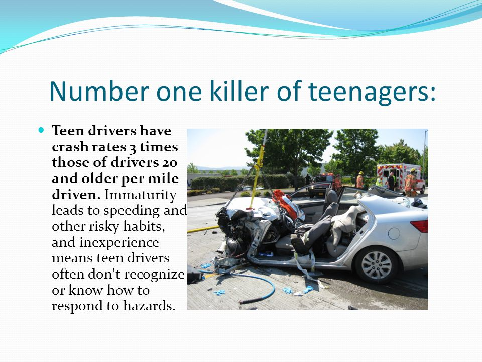 Number one killer of teenagers: Teen drivers have crash rates 3 times those of drivers 20 and older per mile driven.