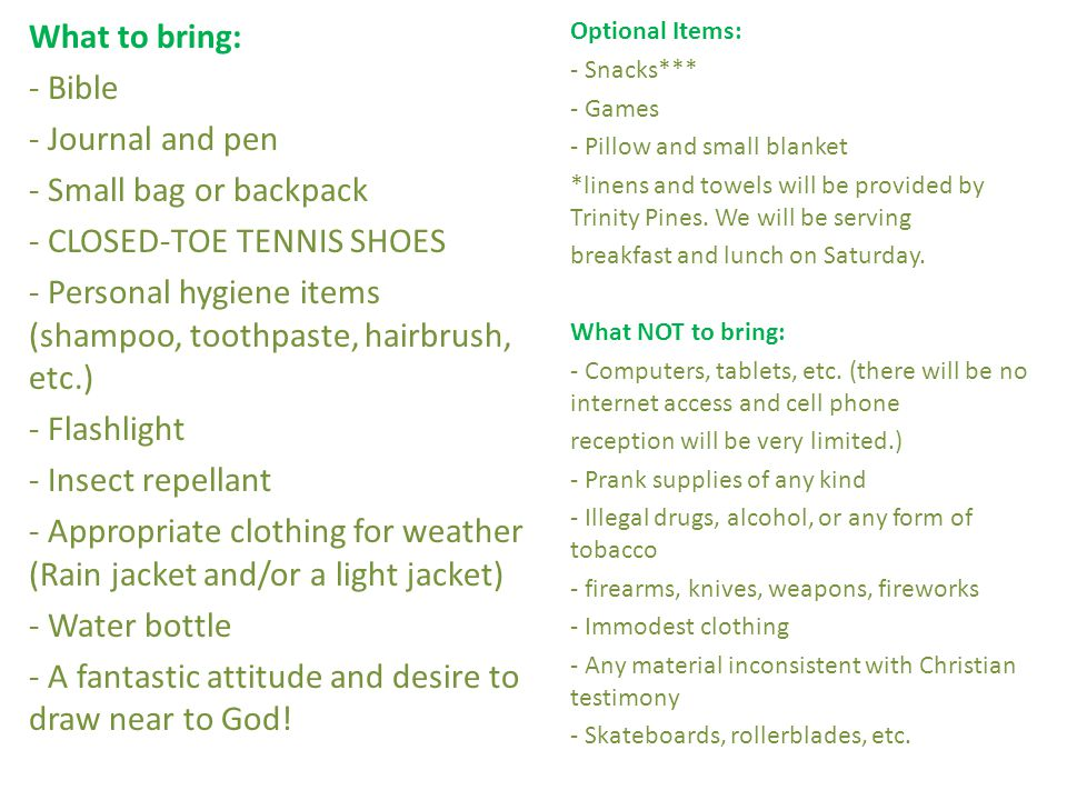 What to bring: - Bible - Journal and pen - Small bag or backpack - CLOSED-TOE TENNIS SHOES - Personal hygiene items (shampoo, toothpaste, hairbrush, etc.) - Flashlight - Insect repellant - Appropriate clothing for weather (Rain jacket and/or a light jacket) - Water bottle - A fantastic attitude and desire to draw near to God.