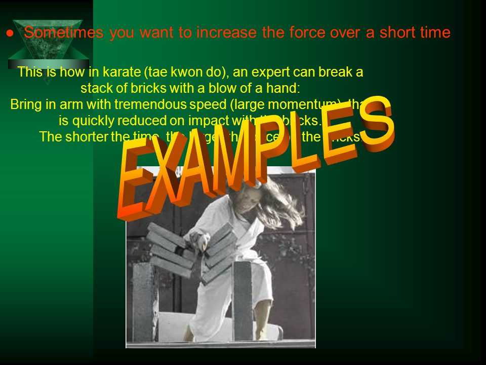 ● Sometimes you want to increase the force over a short time This is how in karate (tae kwon do), an expert can break a stack of bricks with a blow of a hand: Bring in arm with tremendous speed (large momentum), that is quickly reduced on impact with the bricks.