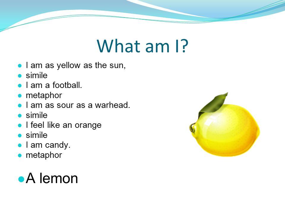 What am I? ● I am as yellow as the sun, ● simile ● I am a football. ● metaphor ● I am as sour as a warhead. ● simile ● I feel like an orange ● simile