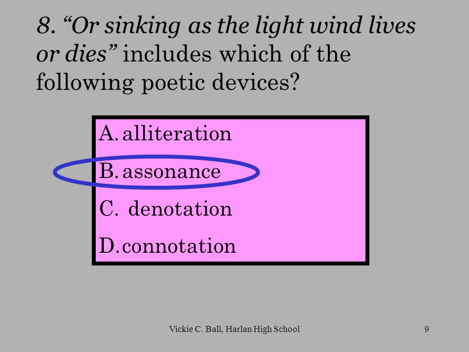 8. Or sinking as the light wind lives or dies includes which of the following poetic devices.