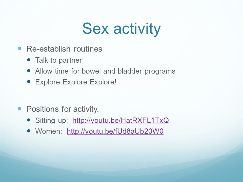 Sex activity Re-establish routines Talk to partner Allow time for bowel and bladder programs Explore Explore Explore.