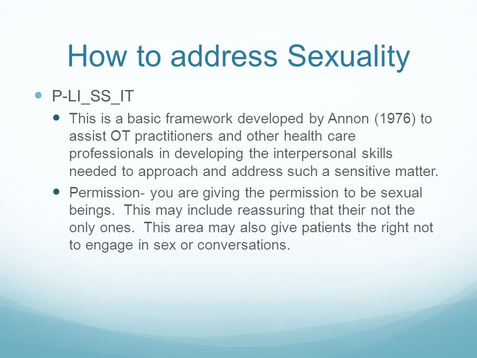 How to address Sexuality P-LI_SS_IT This is a basic framework developed by Annon (1976) to assist OT practitioners and other health care professionals in developing the interpersonal skills needed to approach and address such a sensitive matter.