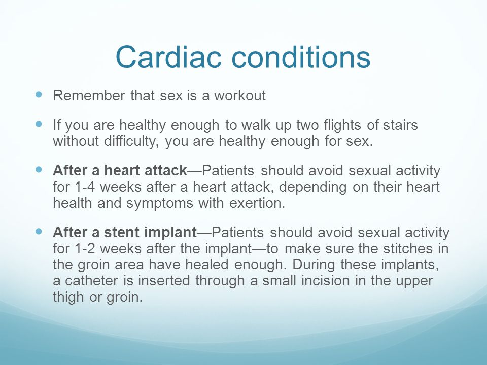 Cardiac conditions Remember that sex is a workout If you are healthy enough to walk up two flights of stairs without difficulty, you are healthy enough for sex.