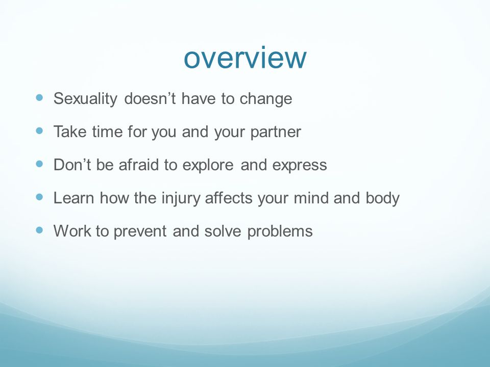 overview Sexuality doesn't have to change Take time for you and your partner Don't be afraid to explore and express Learn how the injury affects your mind and body Work to prevent and solve problems