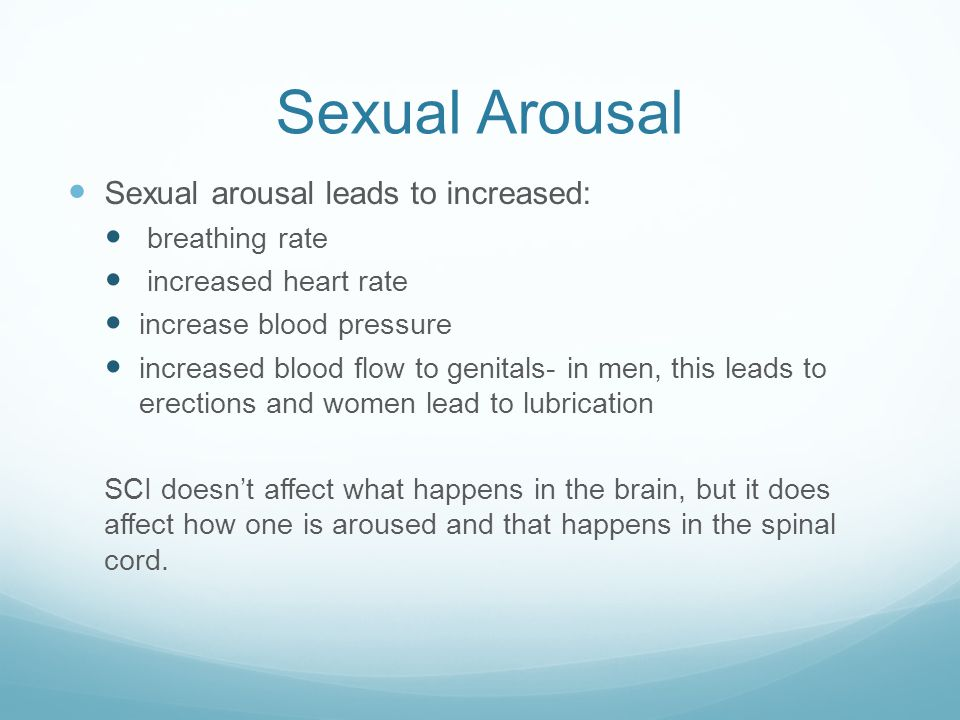 Sexual Arousal Sexual arousal leads to increased: breathing rate increased heart rate increase blood pressure increased blood flow to genitals- in men, this leads to erections and women lead to lubrication SCI doesn't affect what happens in the brain, but it does affect how one is aroused and that happens in the spinal cord.