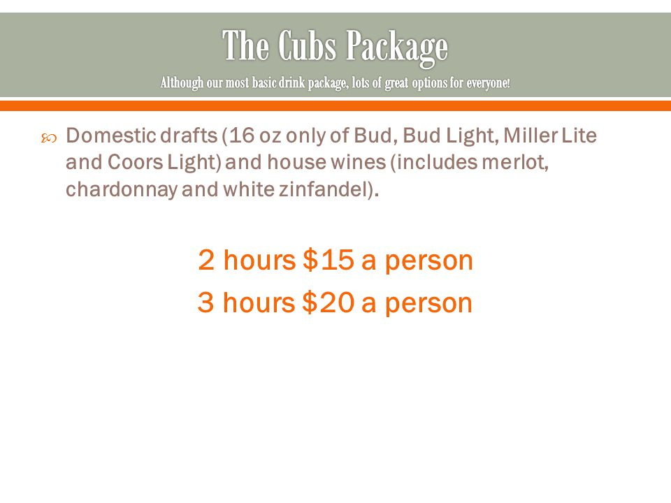  Domestic drafts (16 oz only of Bud, Bud Light, Miller Lite and Coors Light) and house wines (includes merlot, chardonnay and white zinfandel). 2 hou