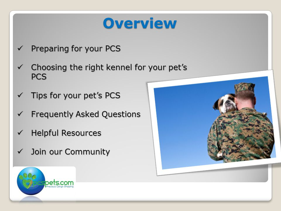 Overview Preparing for your PCS Preparing for your PCS Choosing the right kennel for your pet's PCS Choosing the right kennel for your pet's PCS Tips for your pet's PCS Tips for your pet's PCS Frequently Asked Questions Frequently Asked Questions Helpful Resources Helpful Resources Join our Community Join our Community