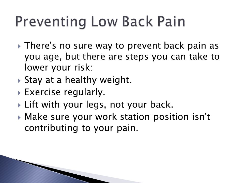  There's no sure way to prevent back pain as you age, but there are steps you can take to lower your risk:  Stay at a healthy weight.  Exercise reg
