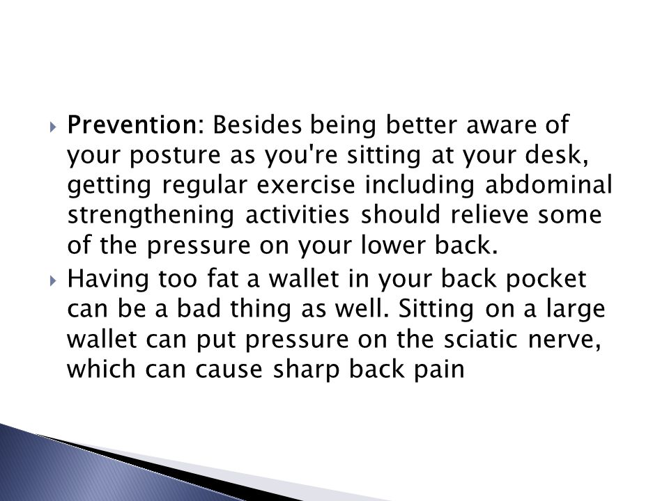  Prevention: Besides being better aware of your posture as you re sitting at your desk, getting regular exercise including abdominal strengthening activities should relieve some of the pressure on your lower back.