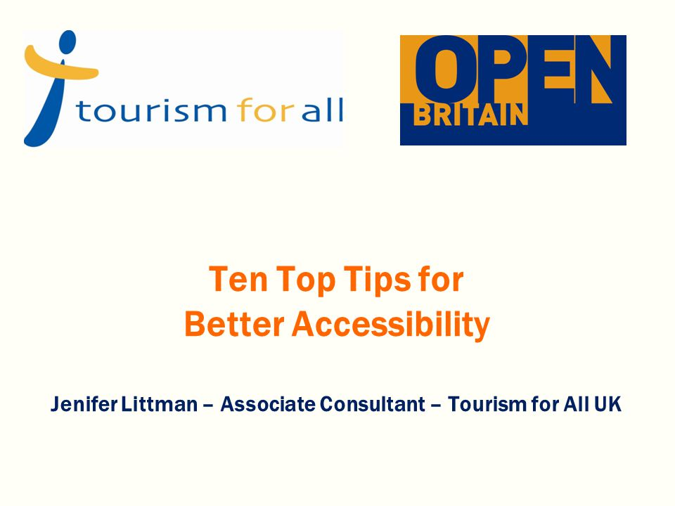 Ten Top Tips for Better Accessibility Jenifer Littman – Associate Consultant – Tourism for All UK