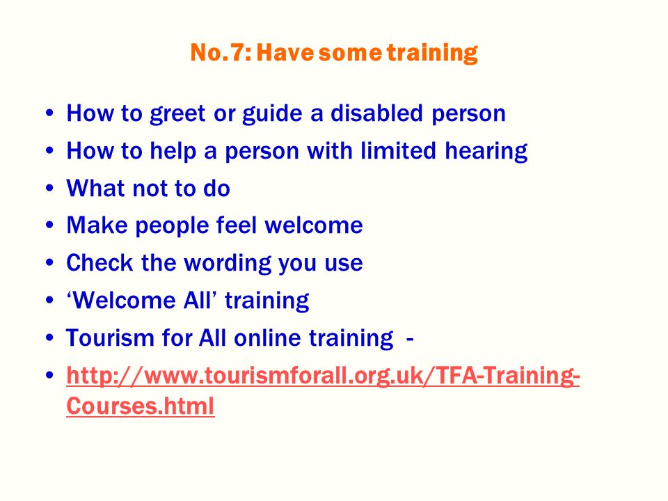 How to greet or guide a disabled person How to help a person with limited hearing What not to do Make people feel welcome Check the wording you use 'Welcome All' training Tourism for All online training - http://www.tourismforall.org.uk/TFA-Training- Courses.htmlhttp://www.tourismforall.org.uk/TFA-Training- Courses.html No.7: Have some training