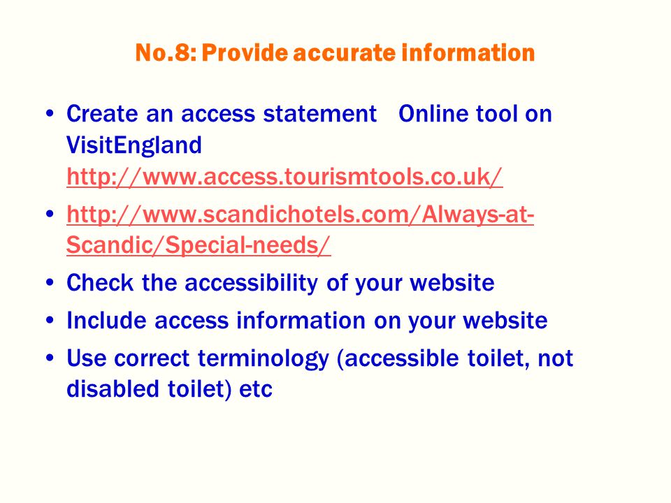 Create an access statement Online tool on VisitEngland http://www.access.tourismtools.co.uk/ http://www.access.tourismtools.co.uk/ http://www.scandichotels.com/Always-at- Scandic/Special-needs/http://www.scandichotels.com/Always-at- Scandic/Special-needs/ Check the accessibility of your website Include access information on your website Use correct terminology (accessible toilet, not disabled toilet) etc No.8: Provide accurate information
