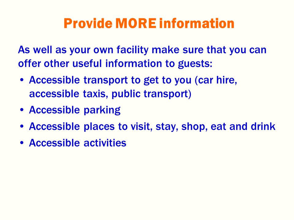 As well as your own facility make sure that you can offer other useful information to guests: Accessible transport to get to you (car hire, accessible taxis, public transport) Accessible parking Accessible places to visit, stay, shop, eat and drink Accessible activities Provide MORE information