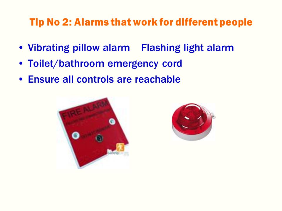 Vibrating pillow alarm Flashing light alarm Toilet/bathroom emergency cord Ensure all controls are reachable Tip No 2: Alarms that work for different people