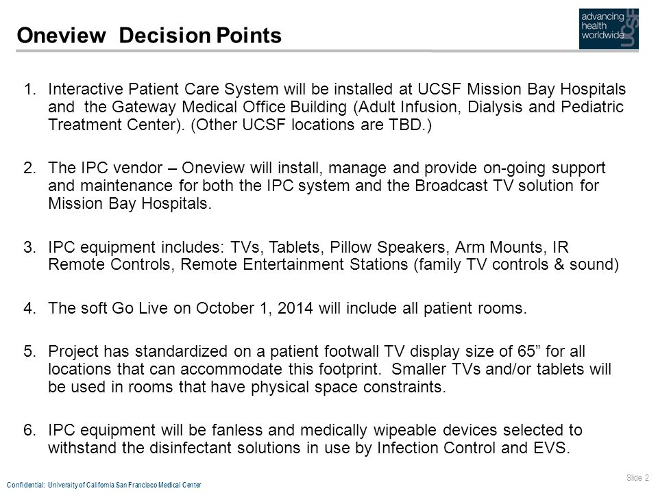 Confidential: University of California San Francisco Medical Center Slide 2 Oneview Decision Points 1.Interactive Patient Care System will be installed at UCSF Mission Bay Hospitals and the Gateway Medical Office Building (Adult Infusion, Dialysis and Pediatric Treatment Center).