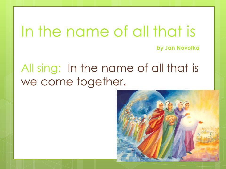 In the name of all that is by Jan Novotka All sing: In the name of all that is we come together.