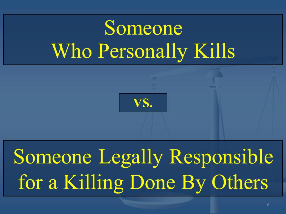 Someone Legally Responsible for a Killing Done By Others Someone Who Personally Kills VS. 9