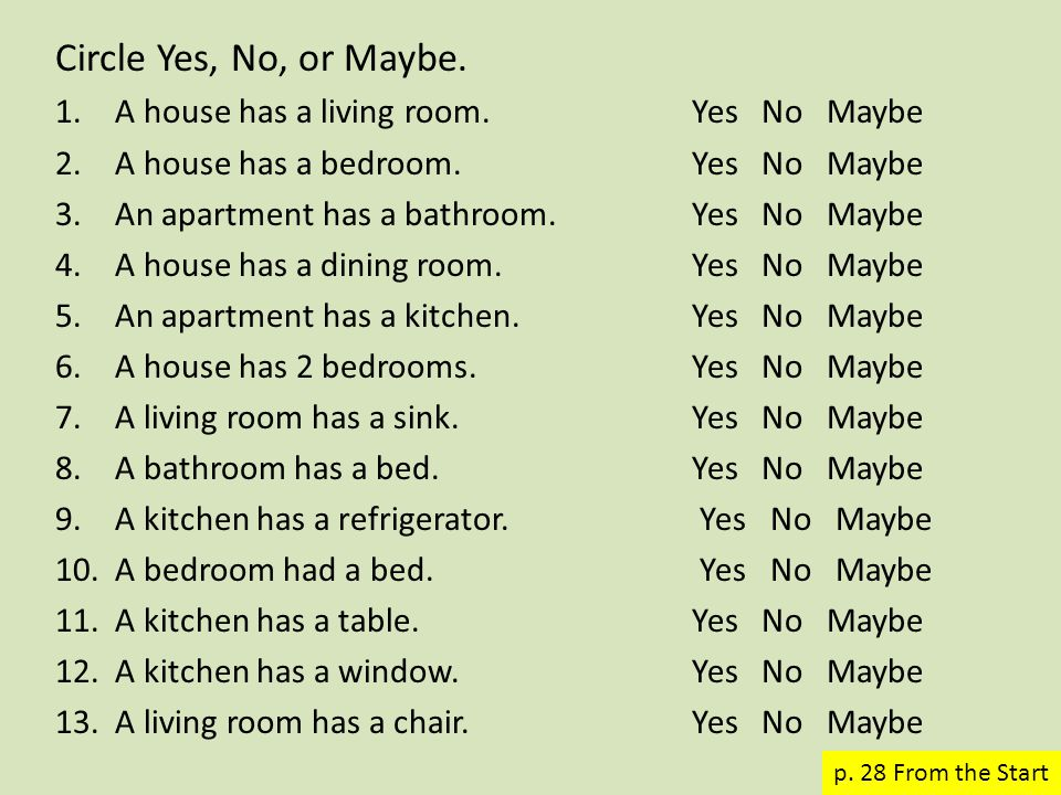 Circle Yes, No, or Maybe. 1.A house has a living room. Yes No Maybe 2.A house has a bedroom. Yes No Maybe 3.An apartment has a bathroom.Yes No Maybe 4