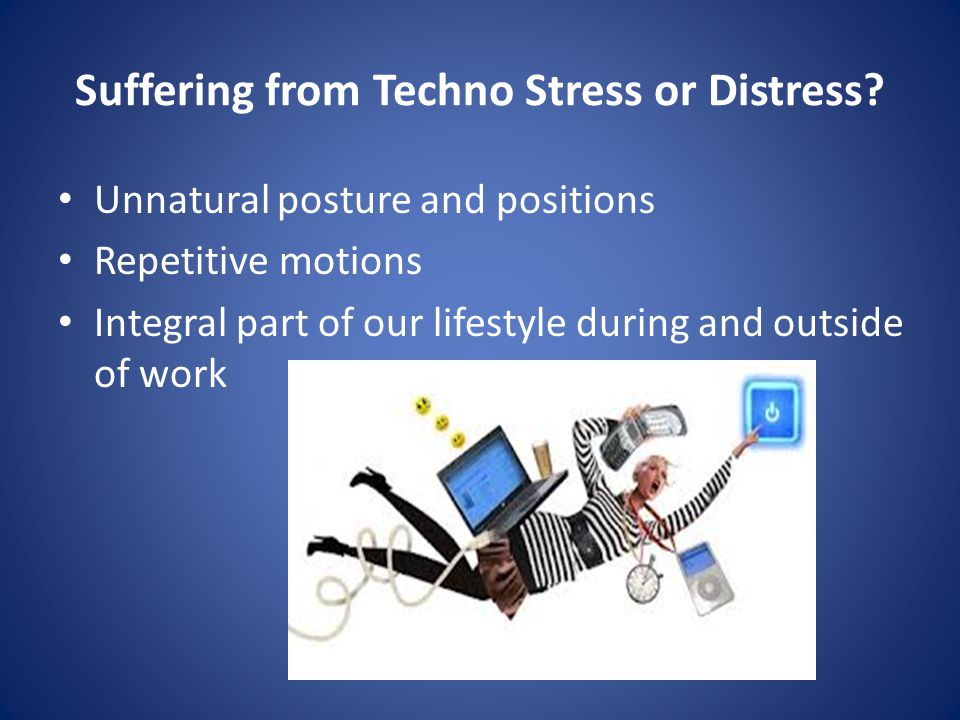 Suffering from Techno Stress or Distress.