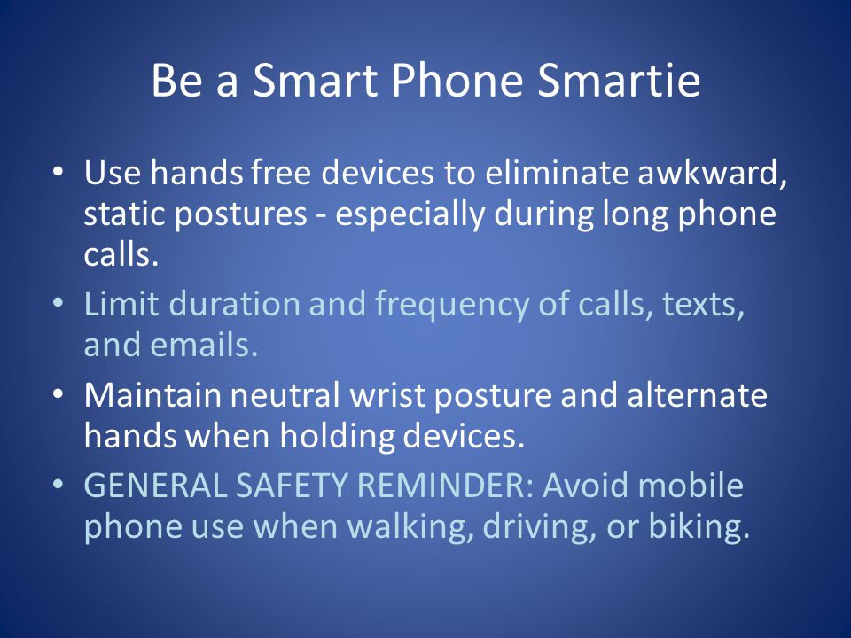 Be a Smart Phone Smartie Use hands free devices to eliminate awkward, static postures ‐ especially during long phone calls.