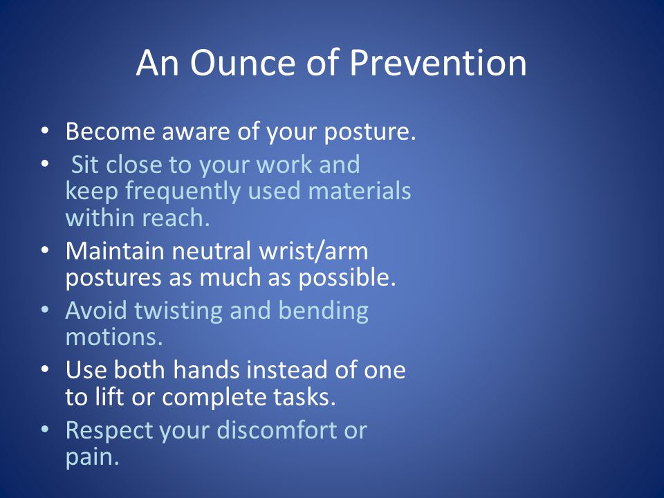 An Ounce of Prevention Become aware of your posture.