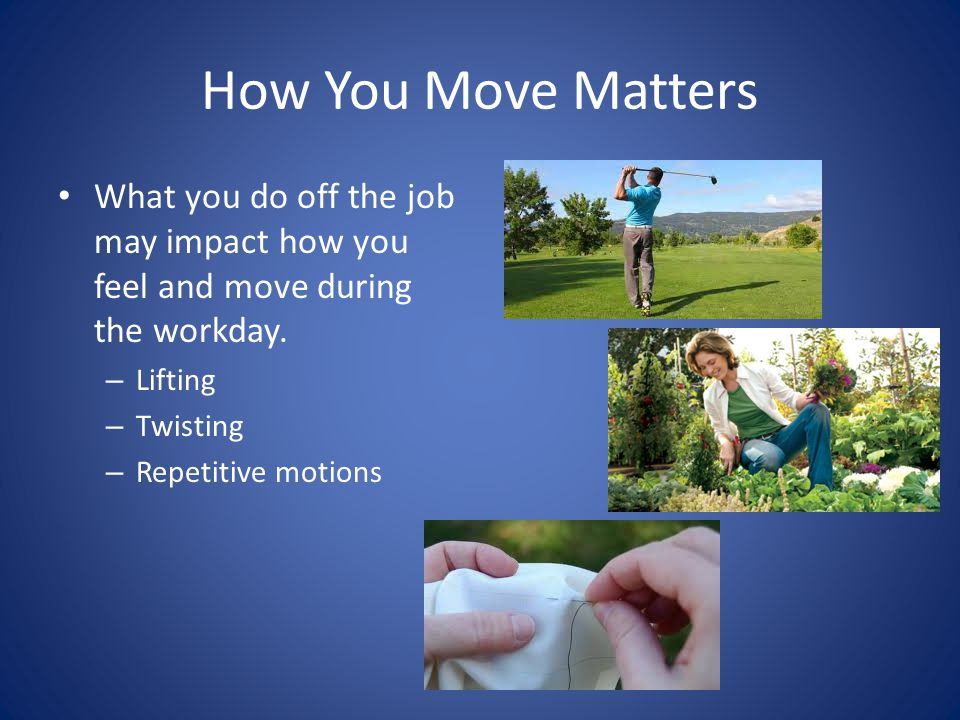 How You Move Matters What you do off the job may impact how you feel and move during the workday.