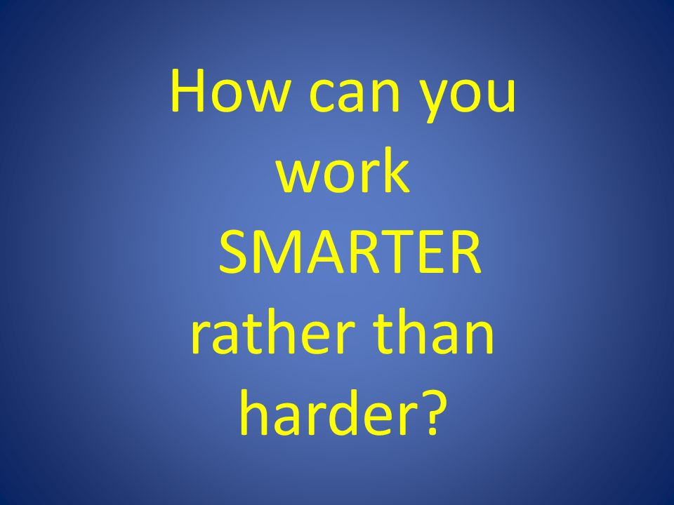 How can you work SMARTER rather than harder?