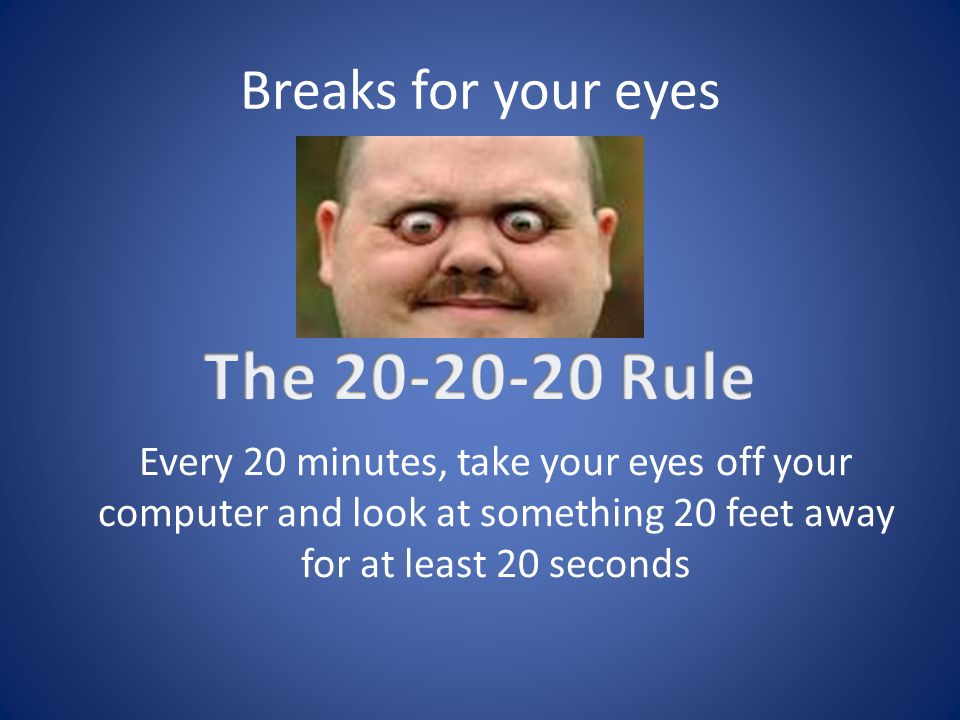 Breaks for your eyes Every 20 minutes, take your eyes off your computer and look at something 20 feet away for at least 20 seconds