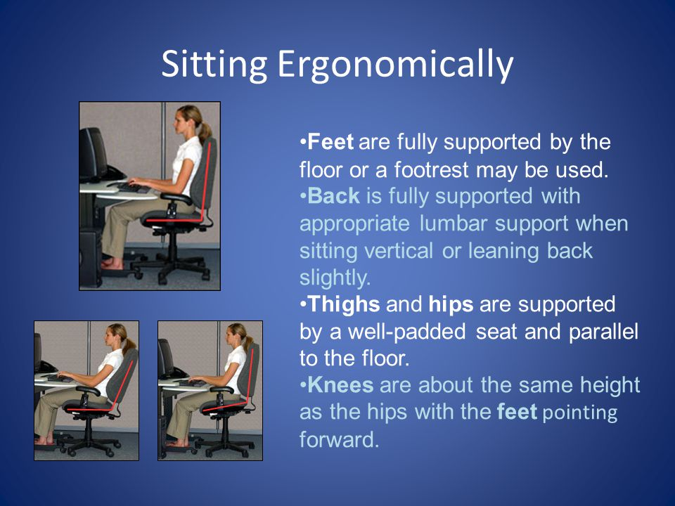 Sitting Ergonomically Feet are fully supported by the floor or a footrest may be used.