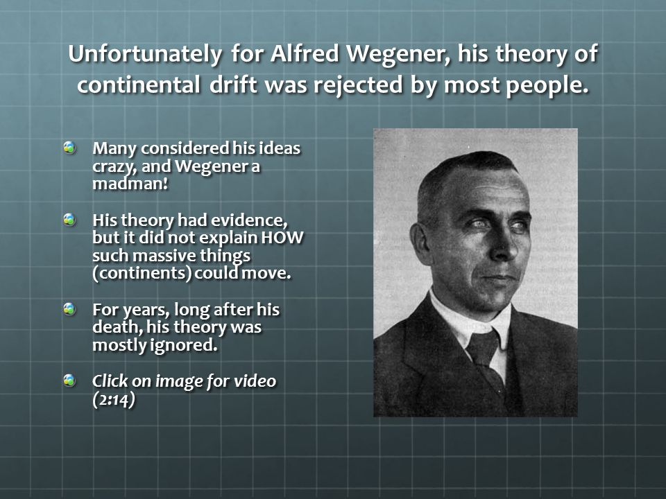 Unfortunately for Alfred Wegener, his theory of continental drift was rejected by most people. Many considered his ideas crazy, and Wegener a madman!