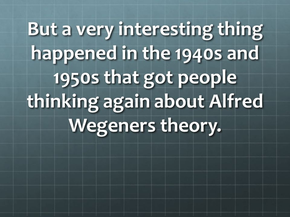 But a very interesting thing happened in the 1940s and 1950s that got people thinking again about Alfred Wegeners theory.
