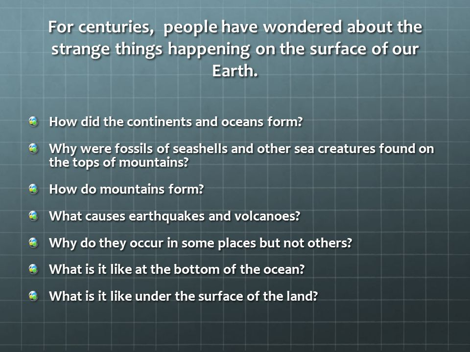 For centuries, people have wondered about the strange things happening on the surface of our Earth. How did the continents and oceans form? Why were f