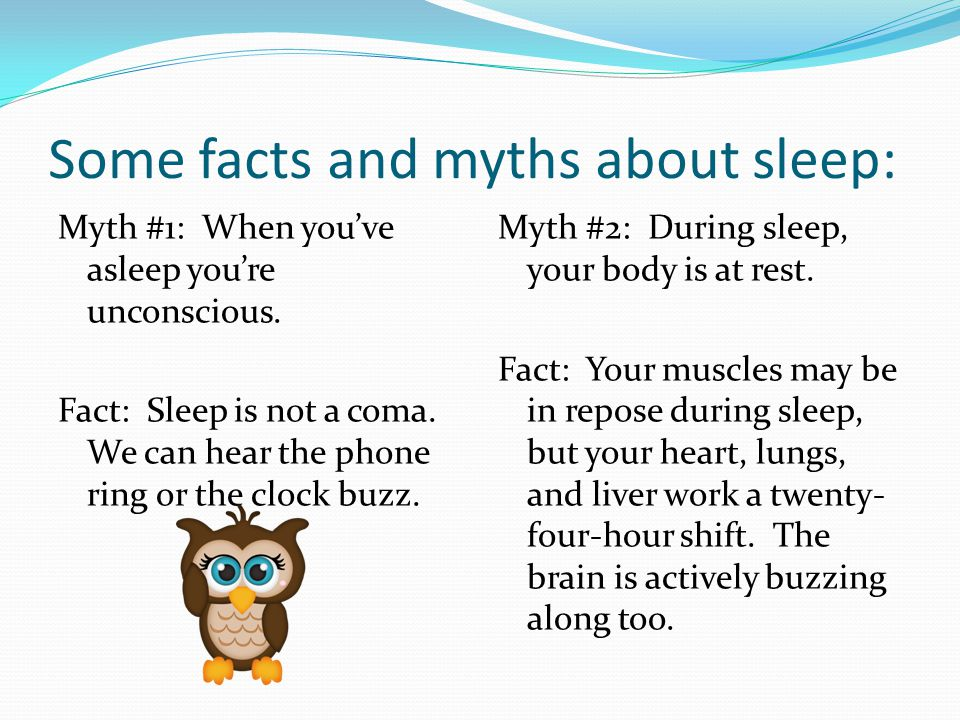 Some facts and myths about sleep: Myth #1: When you've asleep you're unconscious.