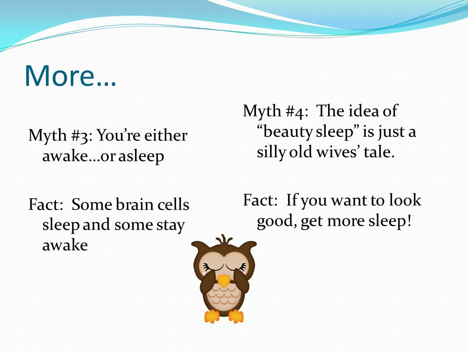 More… Myth #3: You're either awake…or asleep Fact: Some brain cells sleep and some stay awake Myth #4: The idea of beauty sleep is just a silly old wives' tale.