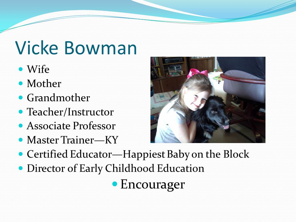 Vicke Bowman Wife Mother Grandmother Teacher/Instructor Associate Professor Master Trainer—KY Certified Educator—Happiest Baby on the Block Director of Early Childhood Education Encourager