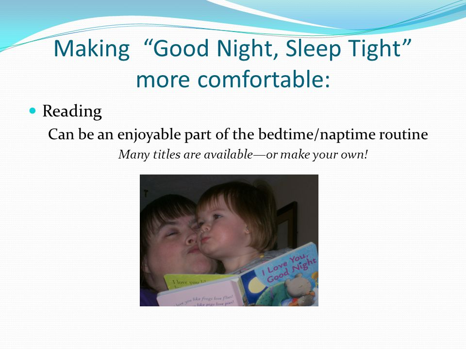 Making Good Night, Sleep Tight more comfortable: Reading Can be an enjoyable part of the bedtime/naptime routine Many titles are available—or make your own!