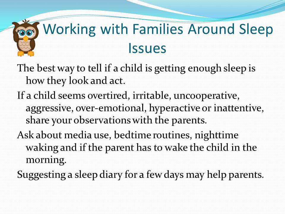 Working with Families Around Sleep Issues The best way to tell if a child is getting enough sleep is how they look and act.