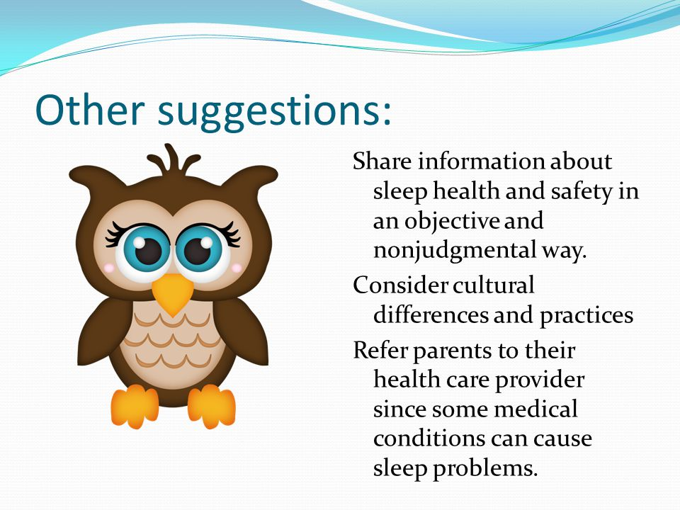 Other suggestions: Share information about sleep health and safety in an objective and nonjudgmental way. Consider cultural differences and practices