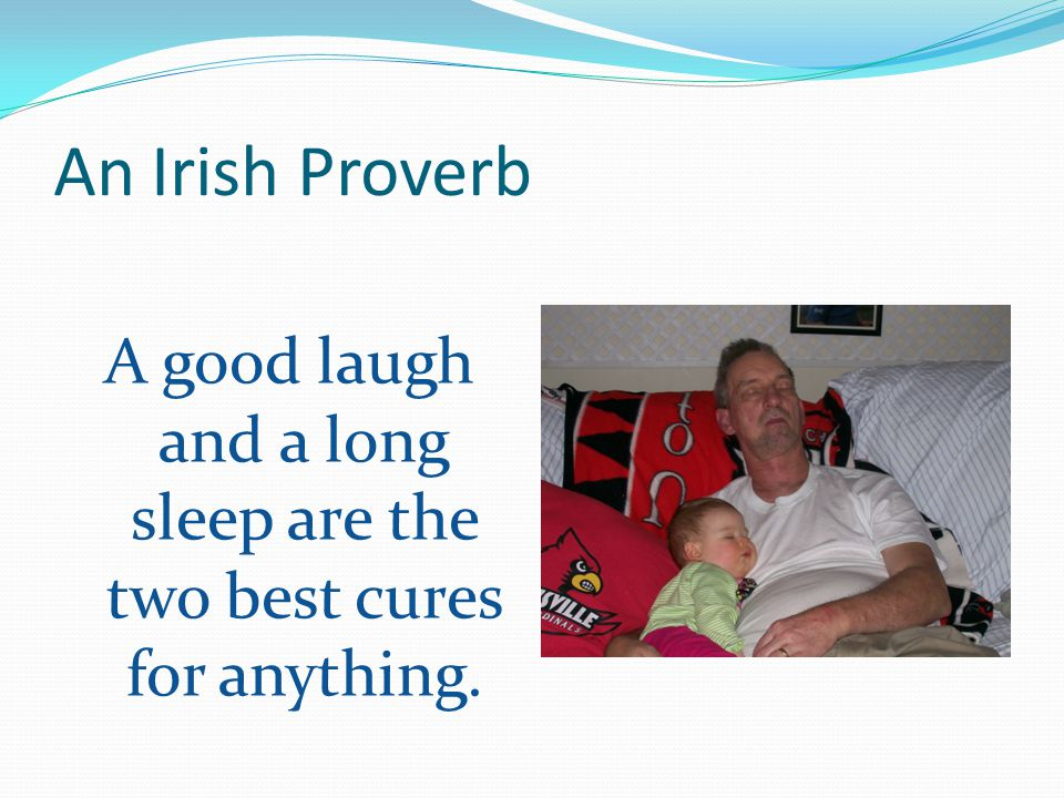 An Irish Proverb A good laugh and a long sleep are the two best cures for anything.
