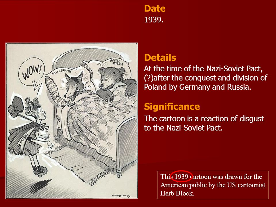 1939. At the time of the Nazi-Soviet Pact, (?)after the conquest and division of Poland by Germany and Russia. Date Details Significance The cartoon i