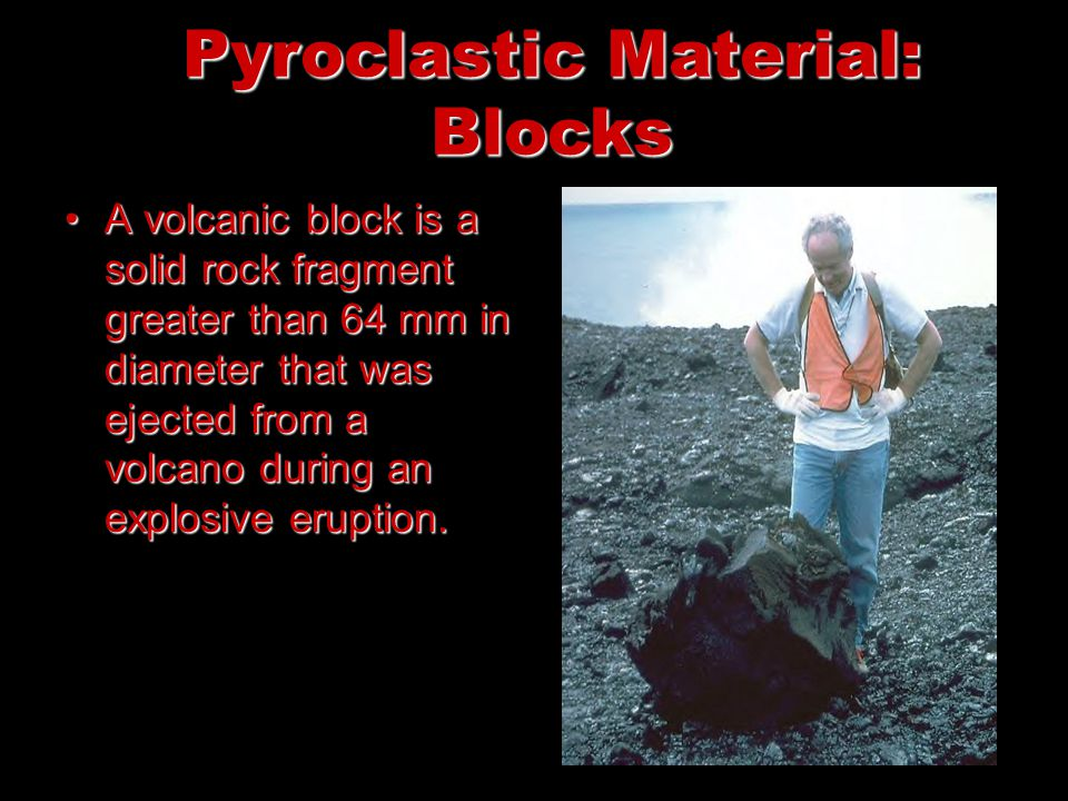 Pyroclastic Material: Blocks A volcanic block is a solid rock fragment greater than 64 mm in diameter that was ejected from a volcano during an explos