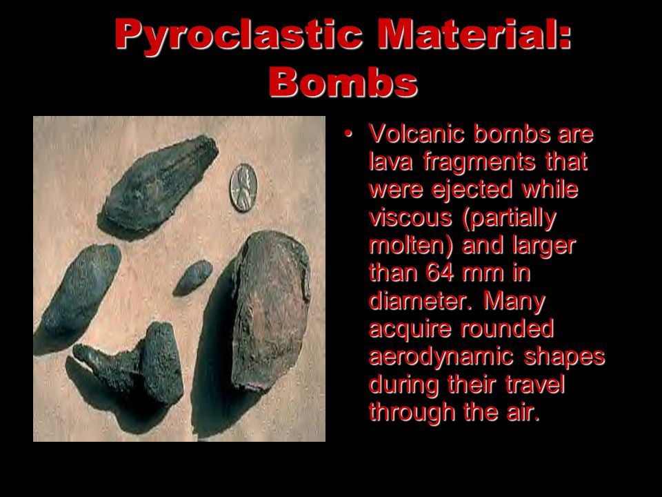 Pyroclastic Material: Bombs Volcanic bombs are lava fragments that were ejected while viscous (partially molten) and larger than 64 mm in diameter.