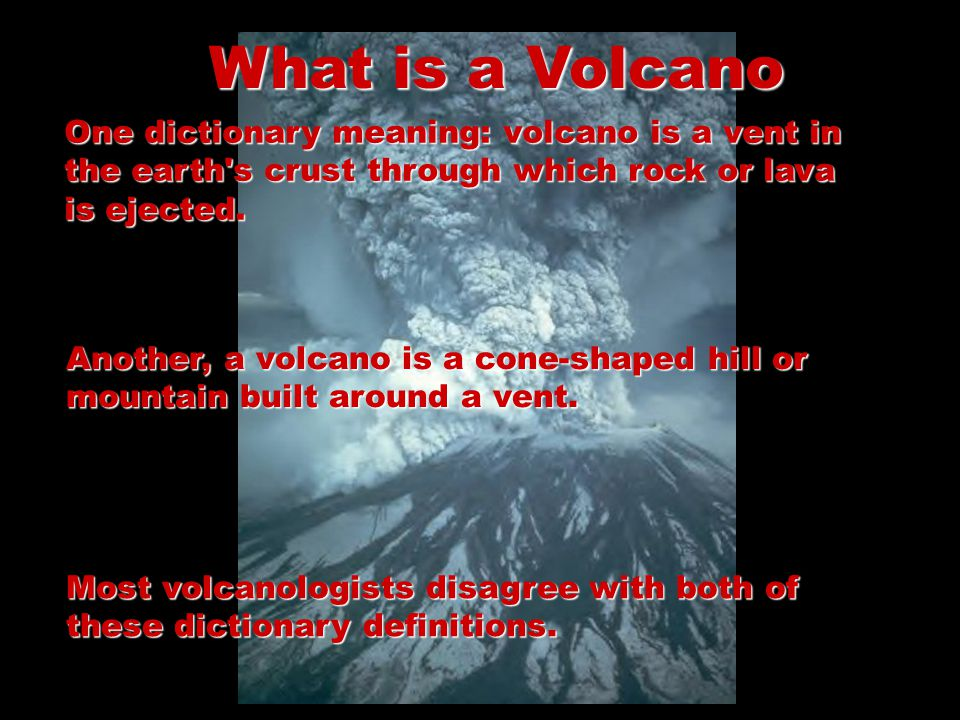 What is a Volcano One dictionary meaning: volcano is a vent in the earth s crust through which rock or lava is ejected.