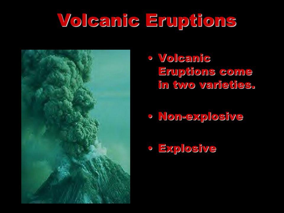Volcanic Eruptions come in two varieties.Volcanic Eruptions come in two varieties. Non-explosiveNon-explosive ExplosiveExplosive Volcanic Eruptions