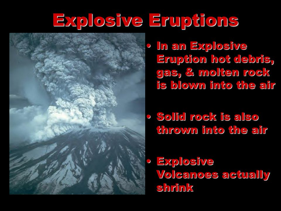 Explosive Eruptions In an Explosive Eruption hot debris, gas, & molten rock is blown into the airIn an Explosive Eruption hot debris, gas, & molten rock is blown into the air Solid rock is also thrown into the airSolid rock is also thrown into the air Explosive Volcanoes actually shrinkExplosive Volcanoes actually shrink