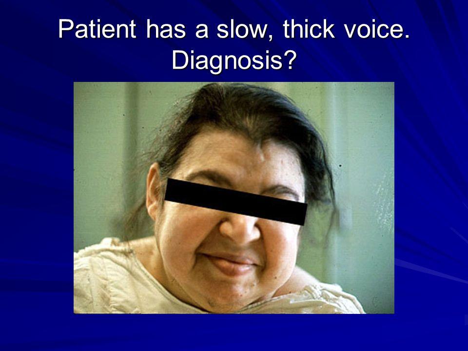 Patient has a slow, thick voice. Diagnosis?