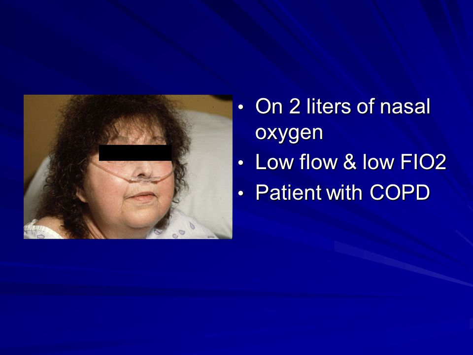 On 2 liters of nasal oxygen On 2 liters of nasal oxygen Low flow & low FIO2 Low flow & low FIO2 Patient with COPD Patient with COPD