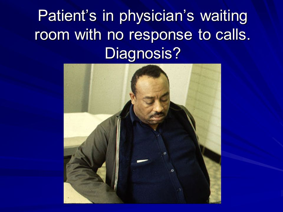 Patient's in physician's waiting room with no response to calls. Diagnosis?